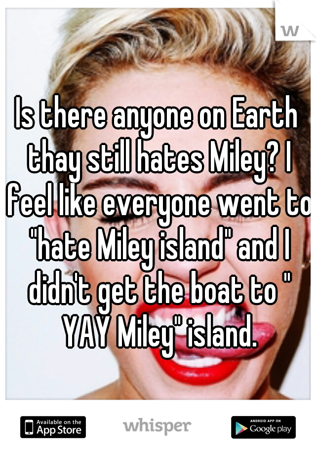 """Is there anyone on Earth thay still hates Miley? I feel like everyone went to """"hate Miley island"""" and I didn't get the boat to """" YAY Miley"""" island."""
