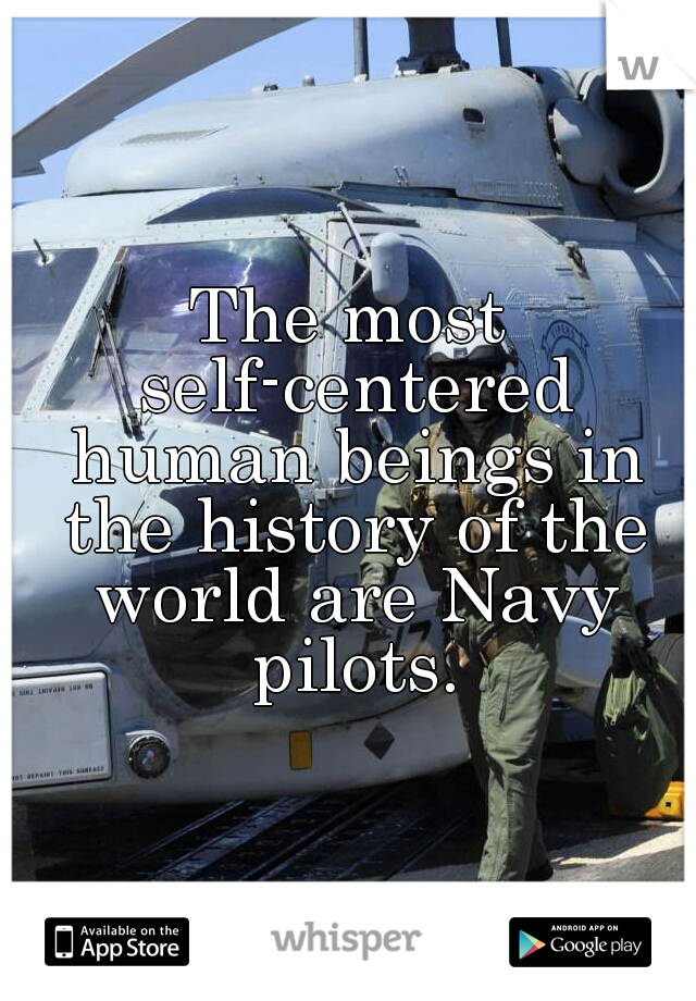 The most self-centered human beings in the history of the world are Navy pilots.