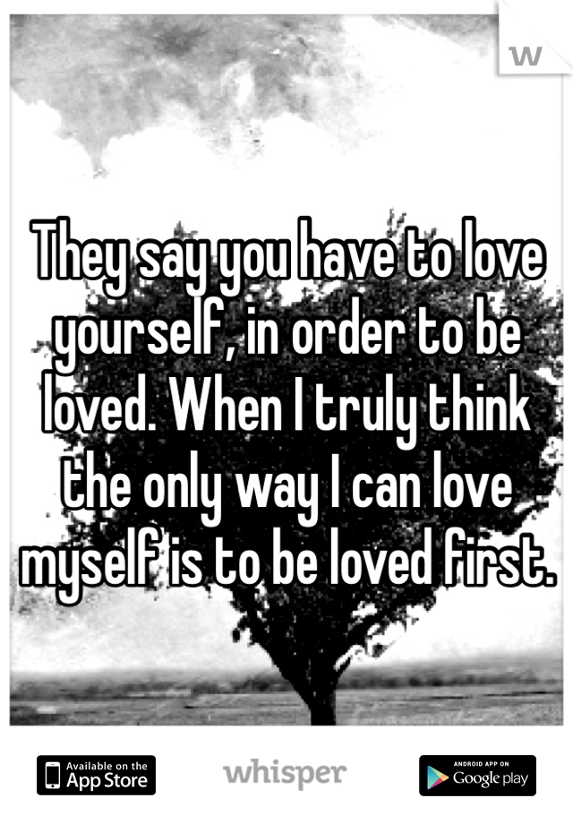 They say you have to love yourself, in order to be loved. When I truly think the only way I can love myself is to be loved first.