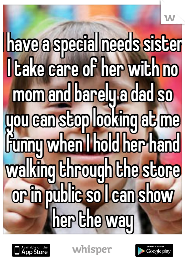 I have a special needs sister I take care of her with no mom and barely a dad so you can stop looking at me funny when I hold her hand walking through the store or in public so I can show her the way