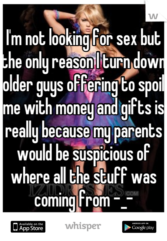 I'm not looking for sex but the only reason I turn down older guys offering to spoil me with money and gifts is really because my parents would be suspicious of where all the stuff was coming from -_-