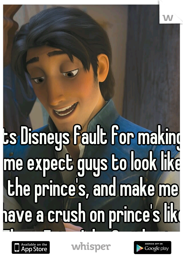 Its Disneys fault for making me expect guys to look like the prince's, and make me have a crush on prince's like Flynn, Eric, John Smith, etc.