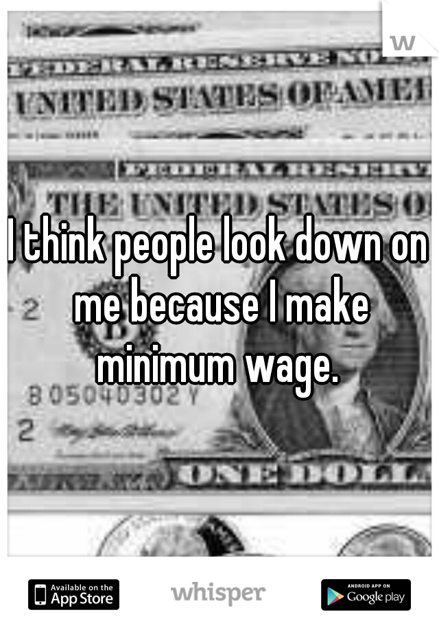 I think people look down on me because I make minimum wage.