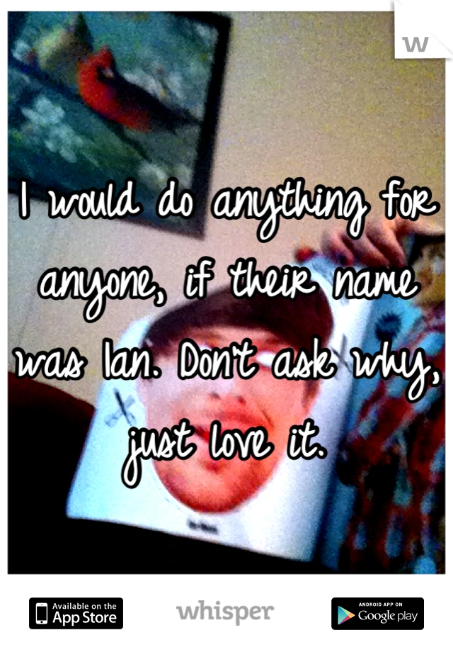 I would do anything for anyone, if their name was Ian. Don't ask why, just love it.