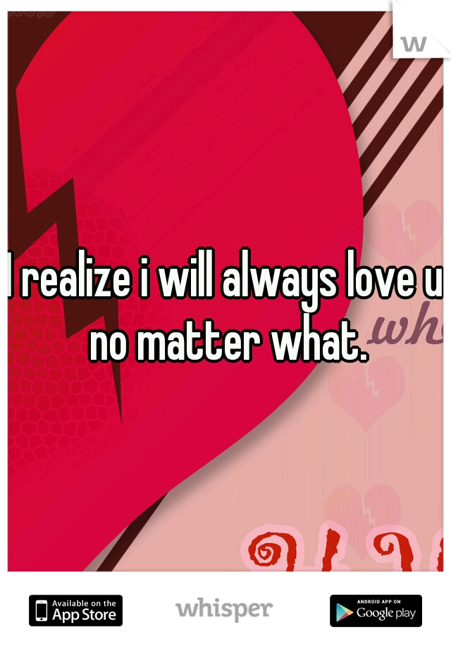 I realize i will always love u no matter what.