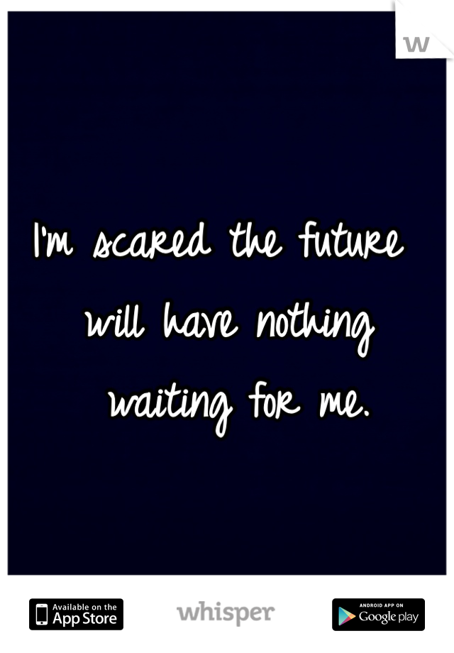 I'm scared the future will have nothing  waiting for me.