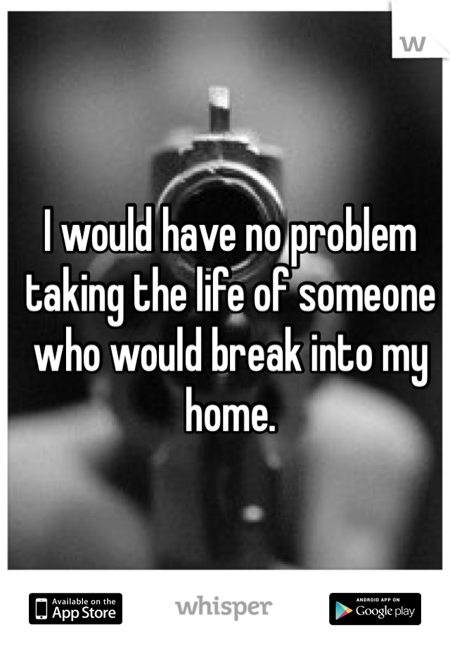 I would have no problem taking the life of someone who would break into my home.