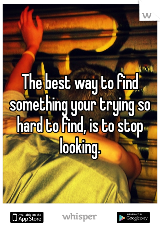 The best way to find something your trying so hard to find, is to stop looking.