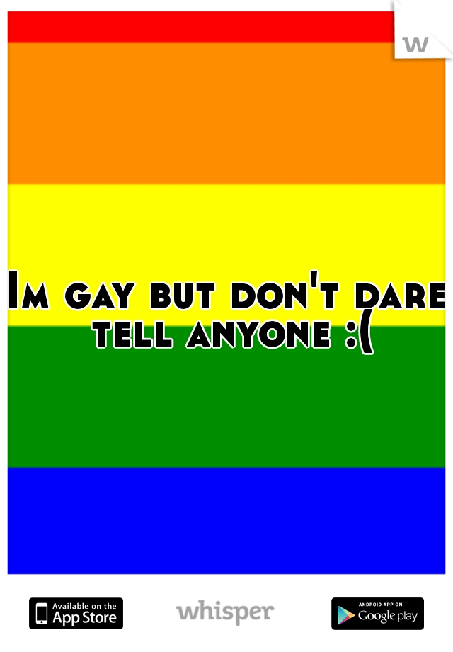 Im gay but don't dare tell anyone :(