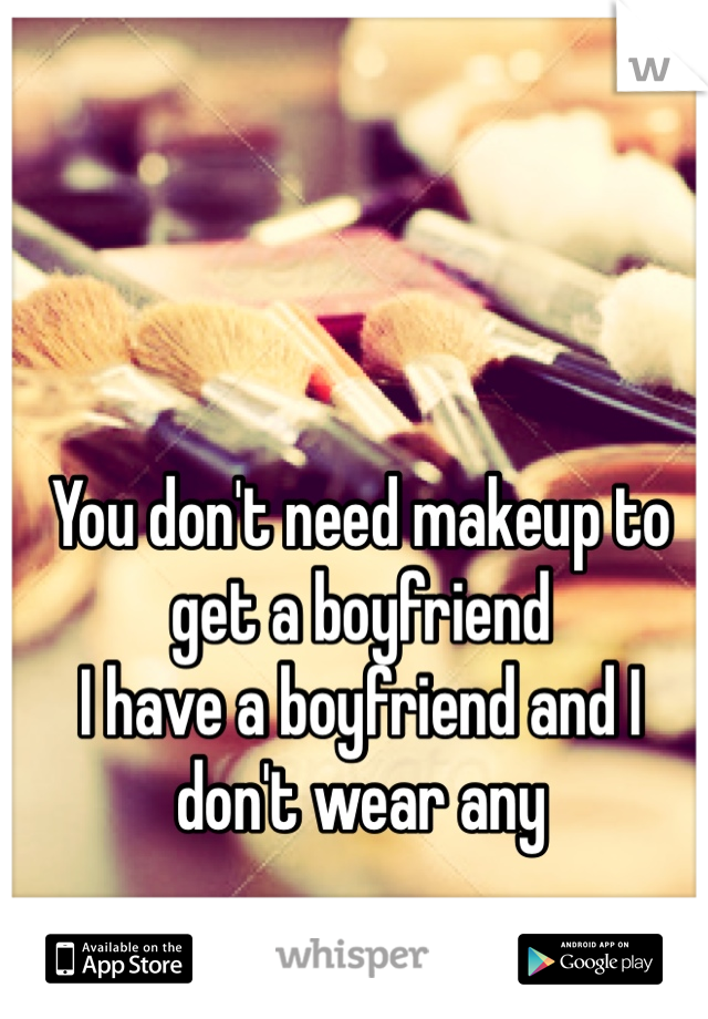 You don't need makeup to get a boyfriend  I have a boyfriend and I don't wear any