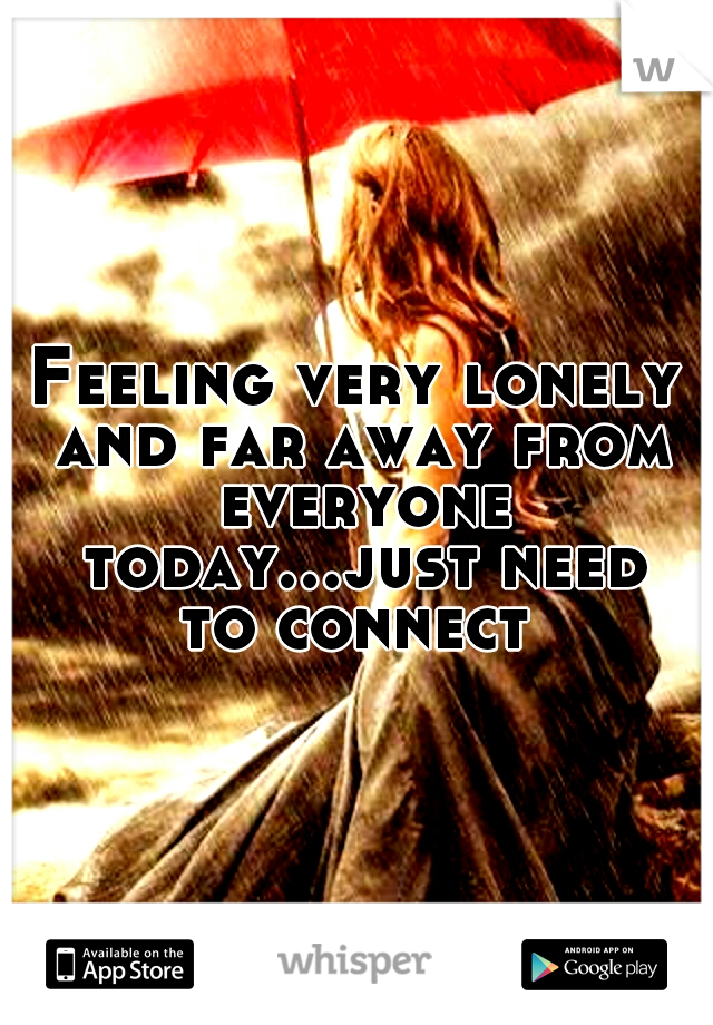 Feeling very lonely and far away from everyone today...just need to connect
