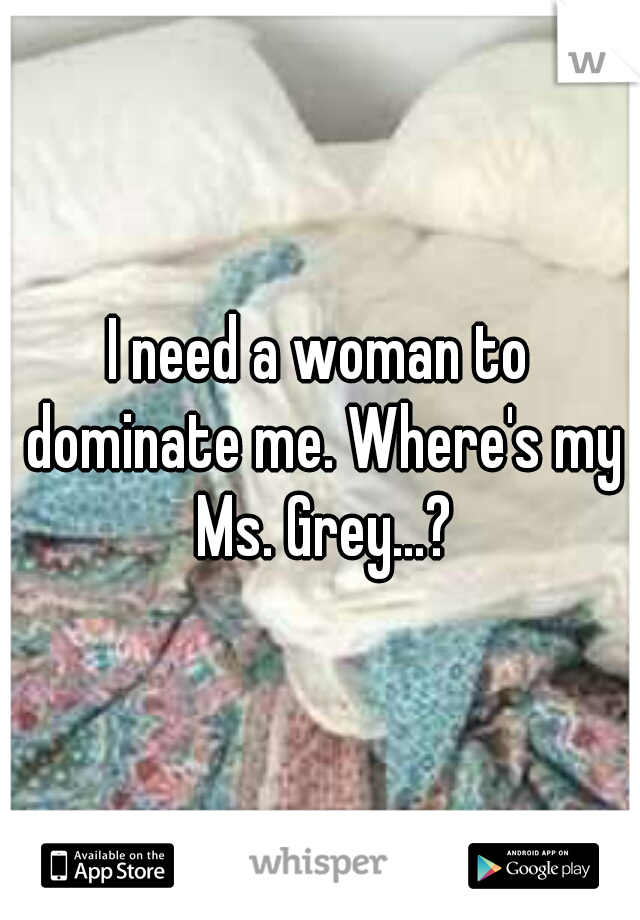 I need a woman to dominate me. Where's my Ms. Grey...?