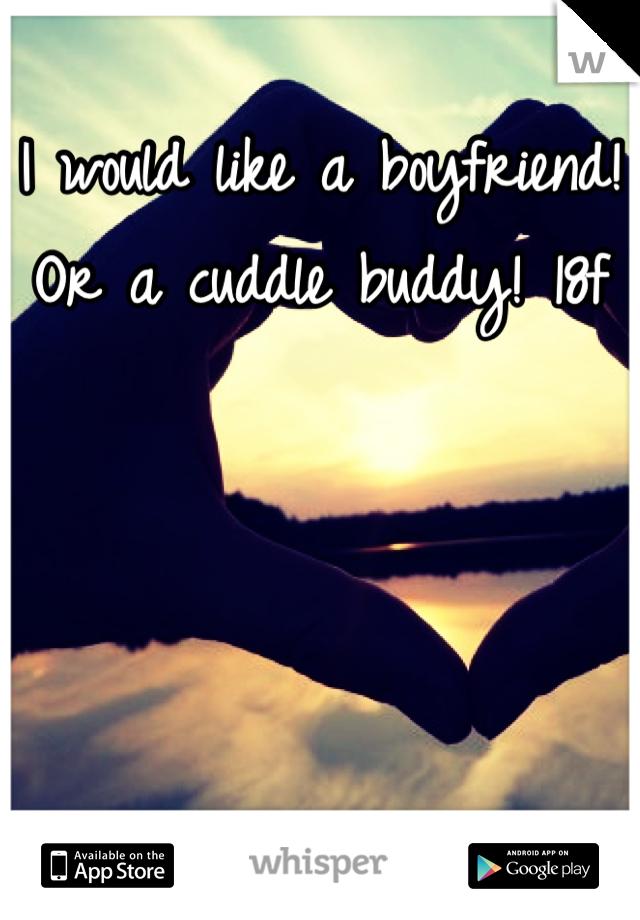 I would like a boyfriend! Or a cuddle buddy! 18f