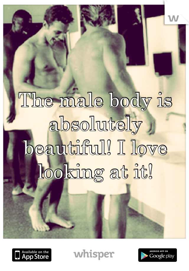 The male body is absolutely beautiful! I love looking at it!