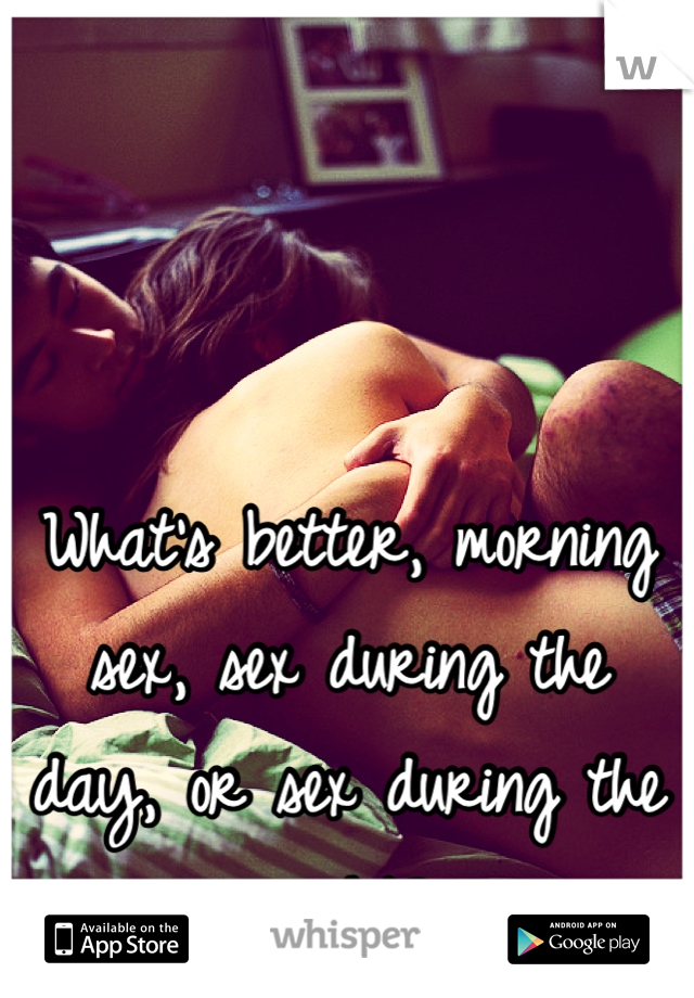 What's better, morning sex, sex during the day, or sex during the night?