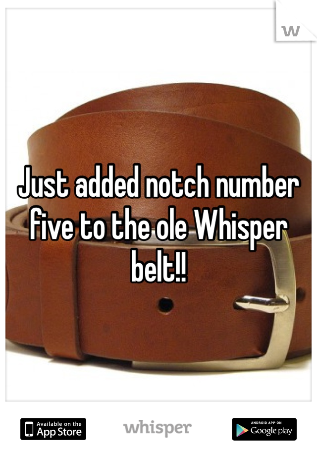 Just added notch number five to the ole Whisper belt!!