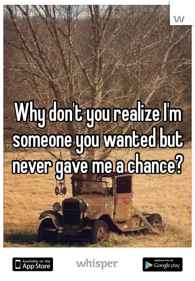 Why don't you realize I'm someone you wanted but never gave me a chance?
