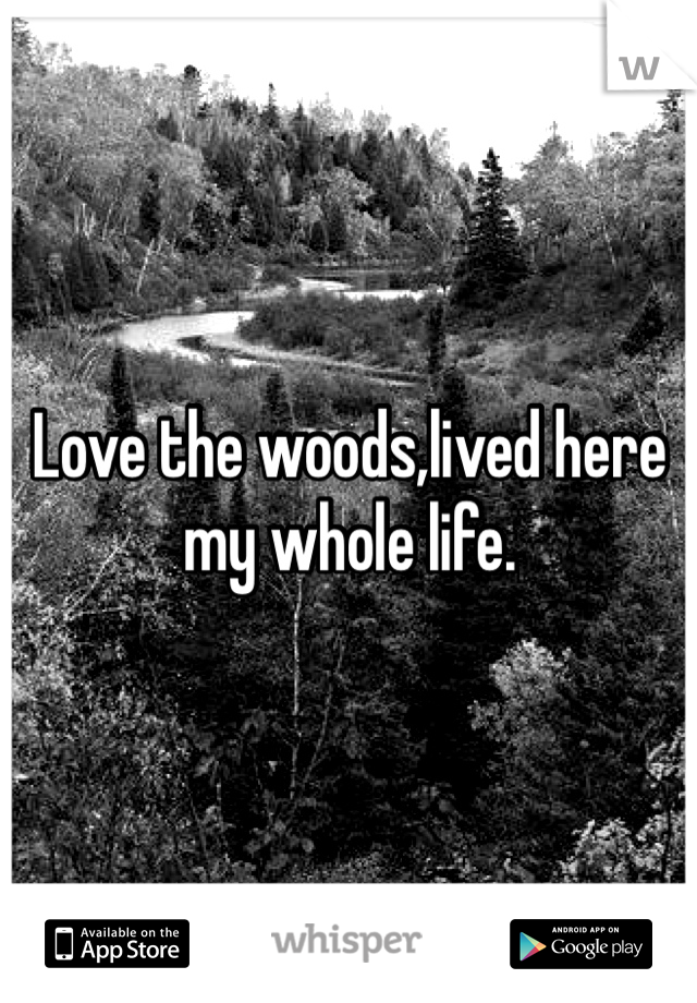 Love the woods,lived here my whole life.