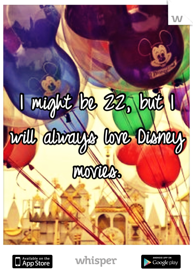 I might be 22, but I will always love Disney movies.