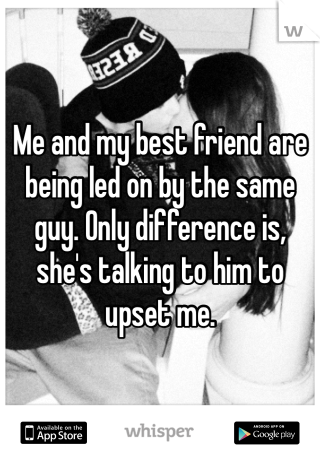 Me and my best friend are being led on by the same guy. Only difference is, she's talking to him to upset me.