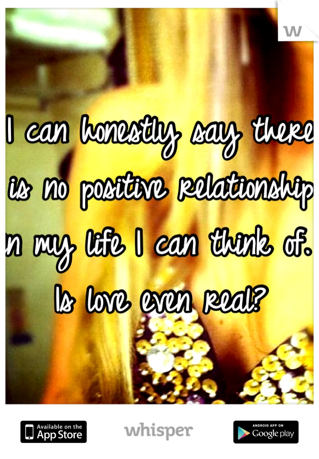 I can honestly say there is no positive relationship in my life I can think of. Is love even real?