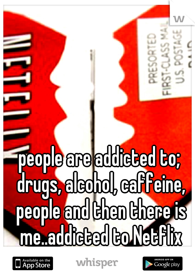 people are addicted to; drugs, alcohol, caffeine, people and then there is me..addicted to Netflix