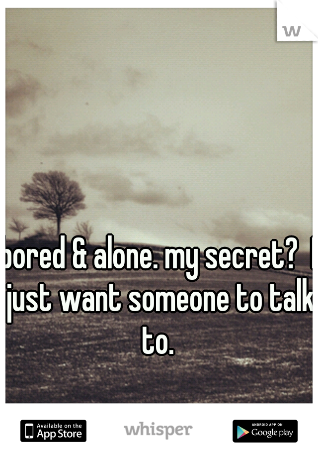 bored & alone. my secret?  I just want someone to talk to.