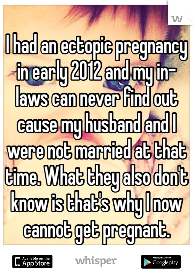 I had an ectopic pregnancy in early 2012 and my in-laws can never find out cause my husband and I were not married at that time. What they also don't know is that's why I now cannot get pregnant.