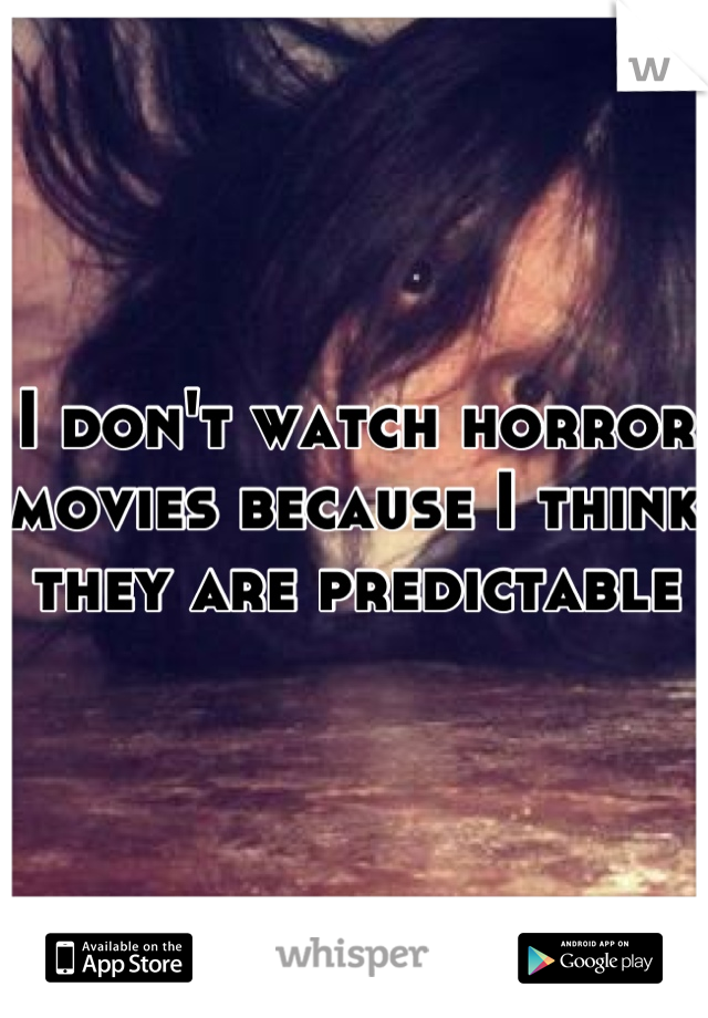 I don't watch horror movies because I think they are predictable