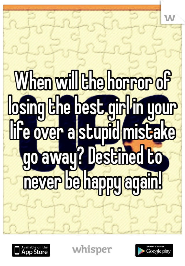 When will the horror of losing the best girl in your life over a stupid mistake go away? Destined to never be happy again!