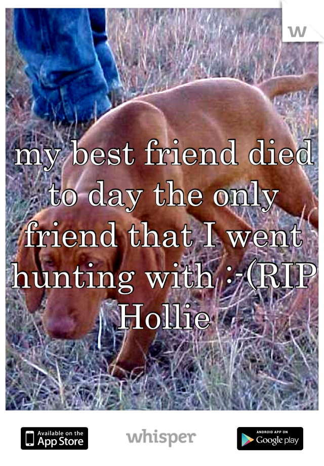 my best friend died to day the only friend that I went hunting with :-(RIP Hollie