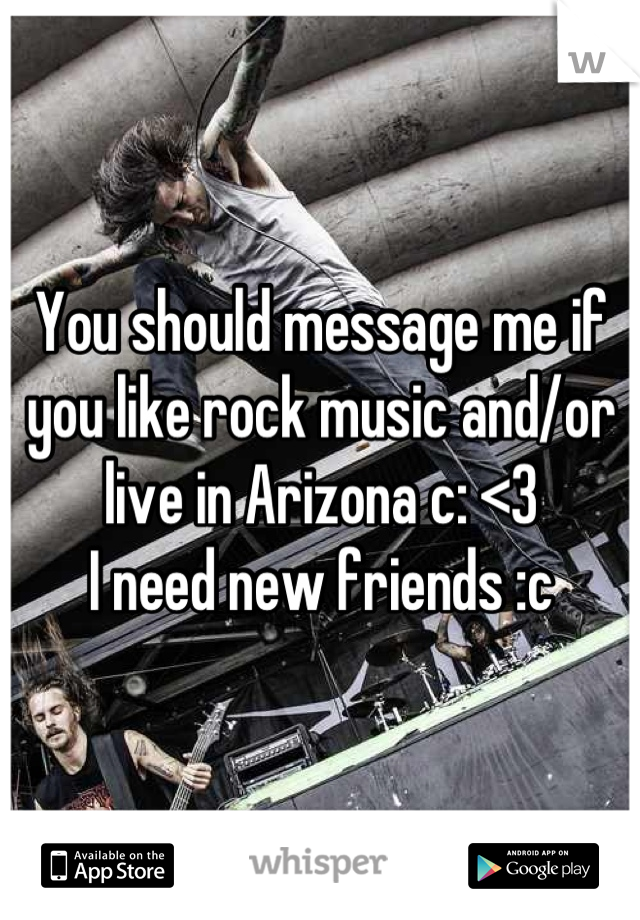 You should message me if you like rock music and/or live in Arizona c: <3 I need new friends :c
