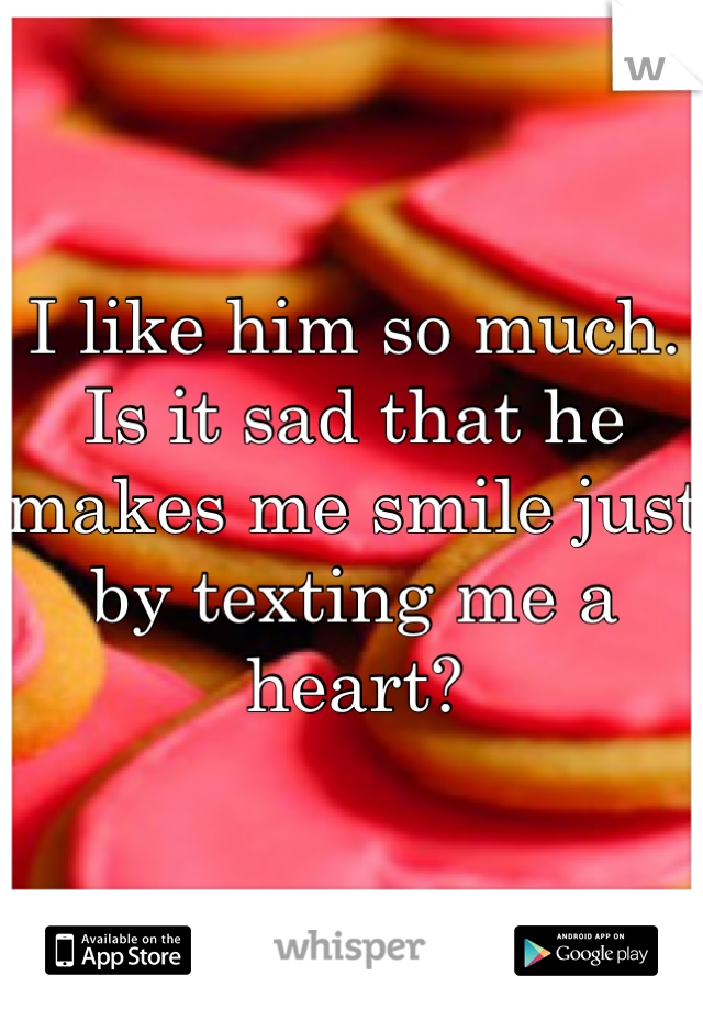 I like him so much. Is it sad that he makes me smile just by texting me a heart?