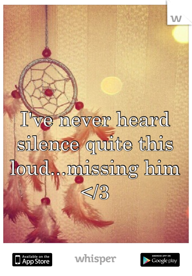 I've never heard silence quite this loud...missing him </3