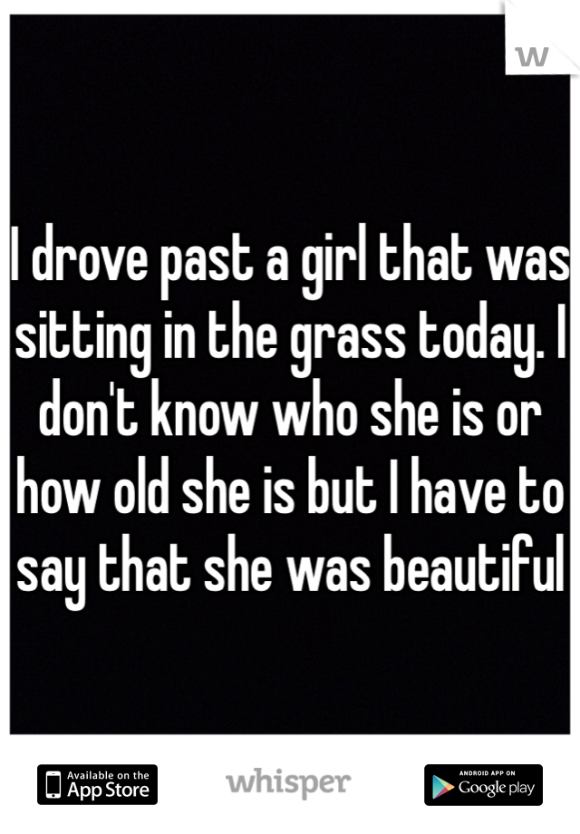 I drove past a girl that was sitting in the grass today. I don't know who she is or how old she is but I have to say that she was beautiful