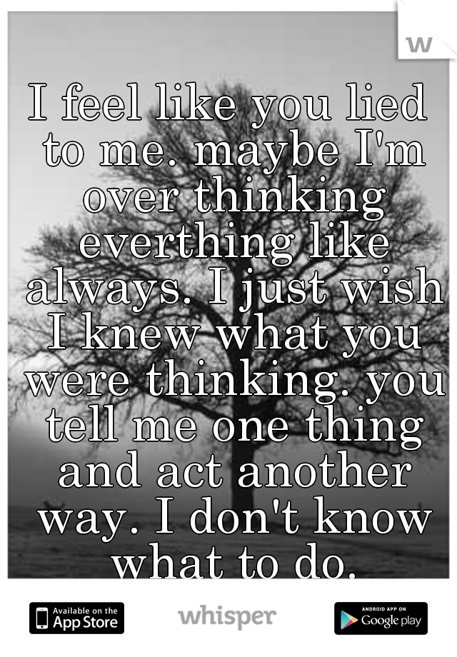 I feel like you lied to me. maybe I'm over thinking everthing like always. I just wish I knew what you were thinking. you tell me one thing and act another way. I don't know what to do.