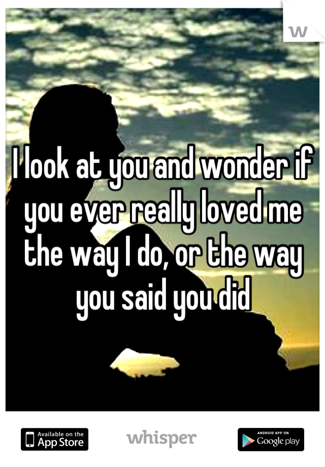 I look at you and wonder if you ever really loved me the way I do, or the way you said you did