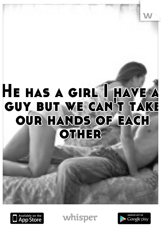 He has a girl I have a guy but we can't take our hands of each other