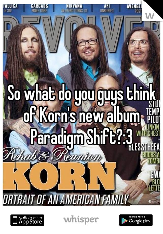 So what do you guys think of Korn's new album Paradigm Shift?:3