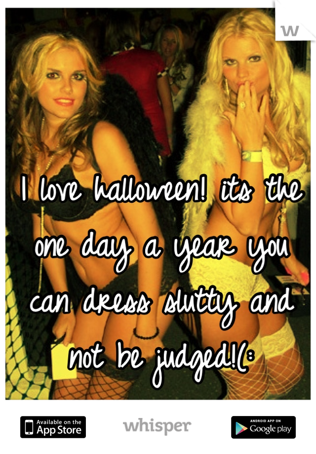 I love halloween! its the one day a year you can dress slutty and not be judged!(: