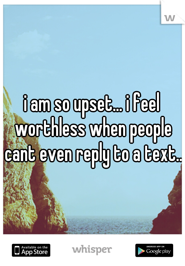 i am so upset... i feel worthless when people cant even reply to a text..