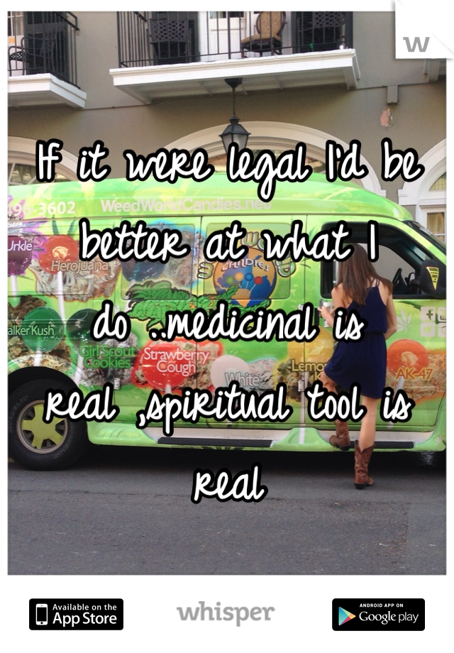 If it were legal I'd be better at what I do ..medicinal is real ,spiritual tool is real