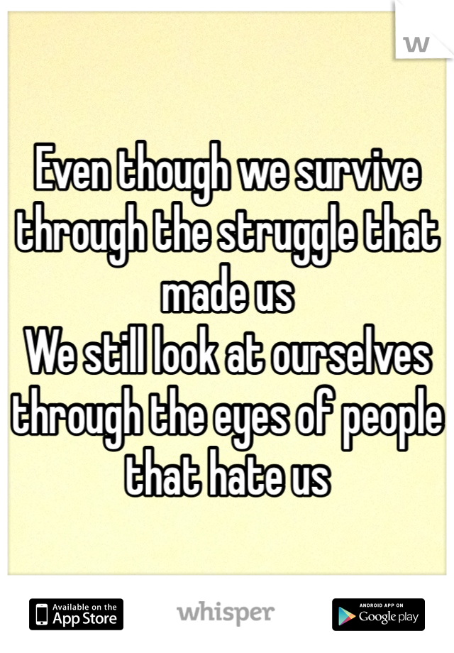 Even though we survive through the struggle that made us We still look at ourselves through the eyes of people that hate us