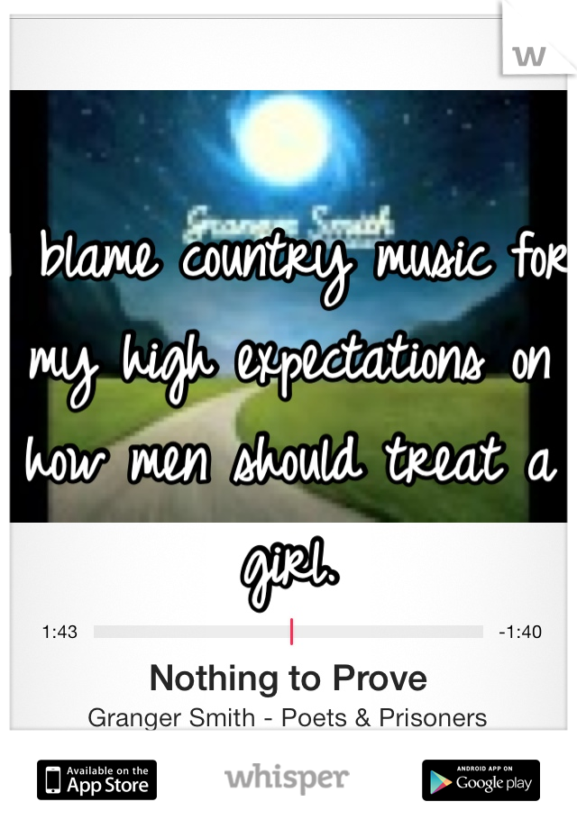 I blame country music for my high expectations on how men should treat a girl.