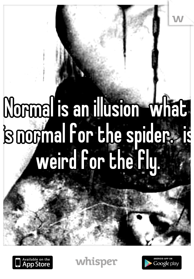 Normal is an illusion what is normal for the spider. is weird for the fly.