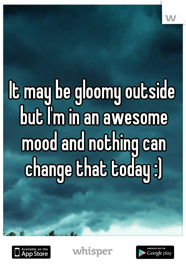 It may be gloomy outside but I'm in an awesome mood and nothing can change that today :)
