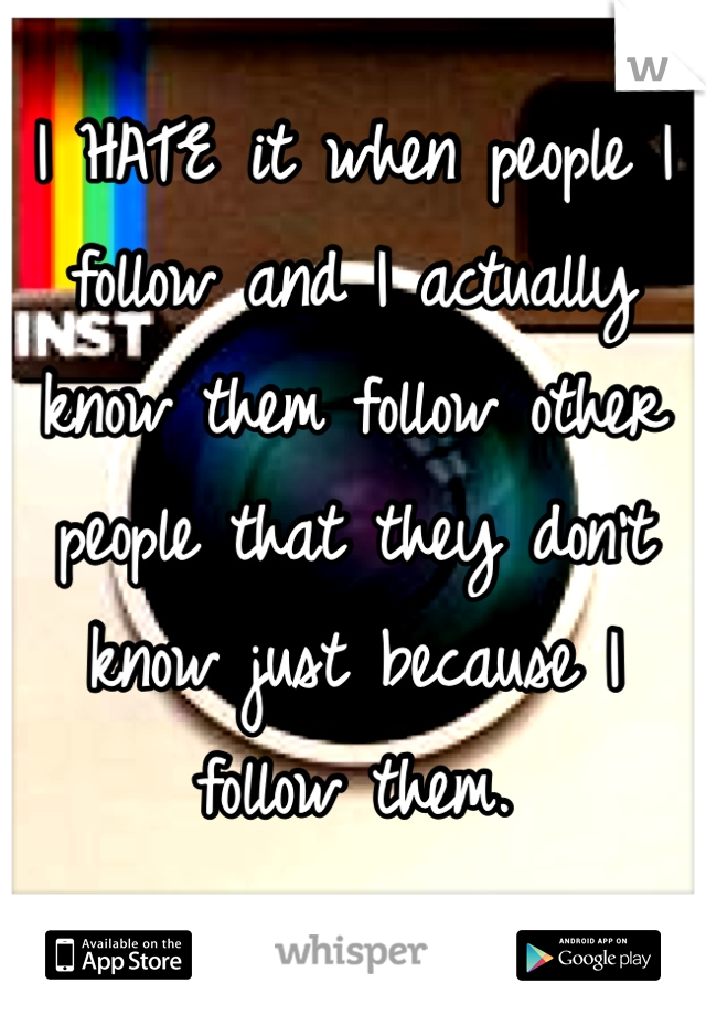 I HATE it when people I follow and I actually know them follow other people that they don't know just because I follow them.