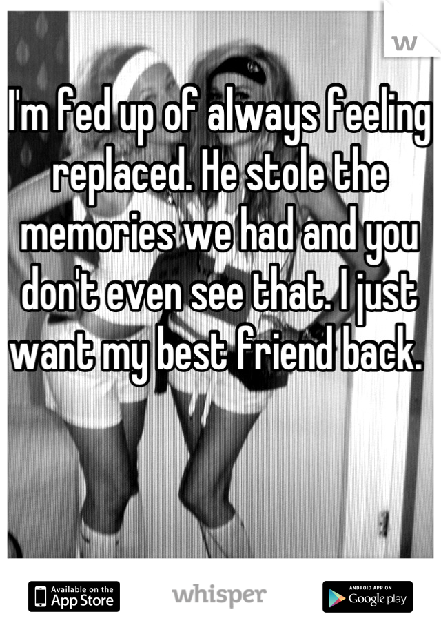 I'm fed up of always feeling replaced. He stole the memories we had and you don't even see that. I just want my best friend back.
