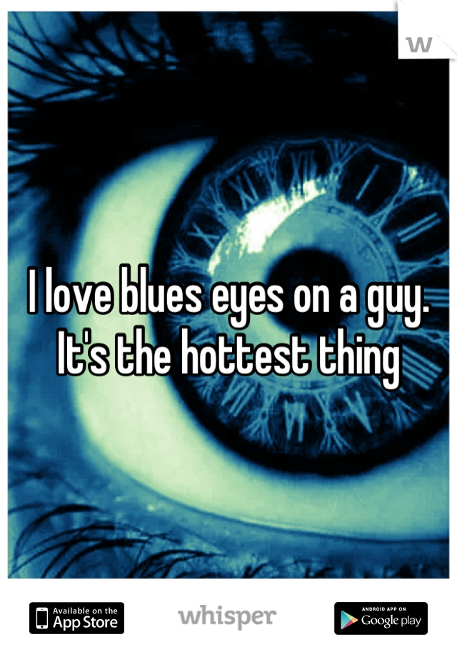 I love blues eyes on a guy. It's the hottest thing
