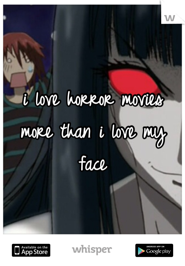 i love horror movies more than i love my face